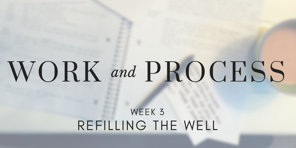 Work and Process Week 3: Refilling the Well