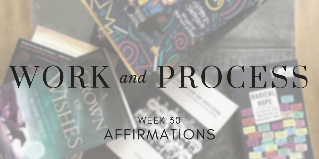 Work and Process Week 30: Affirmations