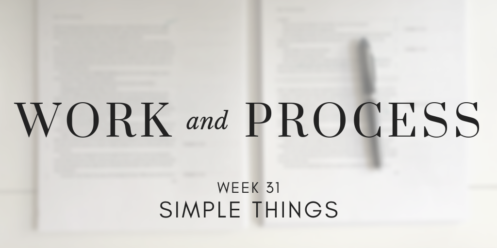 Work and Process Week 31: Simple Things