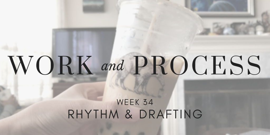 Work and Process Week 34: Rhythm & Drafting